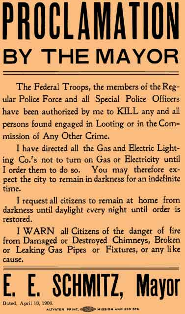 Mayor Eugene Schmitz' famous-Shoot-to Kill order - April 18, 1906, which says in part: The federal troops, the members of the regular police for and all special police have been authorized by me to kill any persons found engaged in looting ...